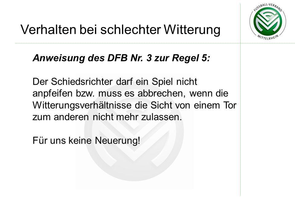 Verhalten bei schlechter Witterung Anweisung des DFB Nr. 3 zur Regel 5: Der Schiedsrichter darf ein Spiel nicht anpfeifen bzw. muss es abbrechen, wenn