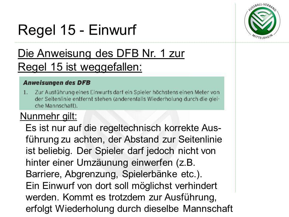 Die Anweisung des DFB Nr. 1 zur Regel 15 ist weggefallen: Regel 15 - Einwurf Nunmehr gilt: Es ist nur auf die regeltechnisch korrekte Aus- führung zu