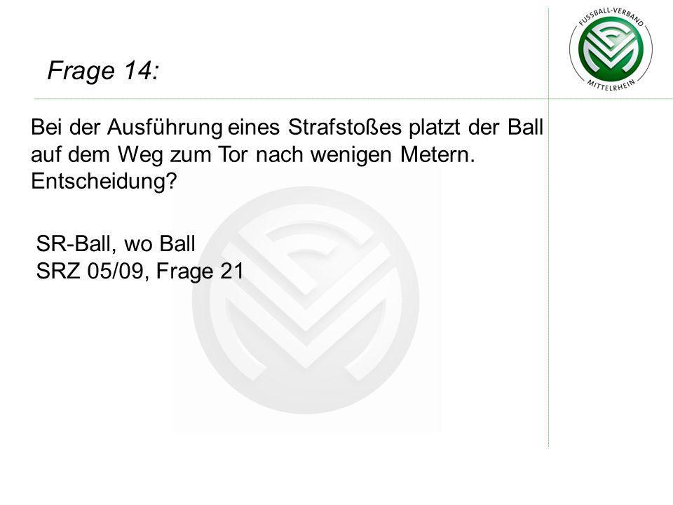 Bei der Ausführung eines Strafstoßes platzt der Ball auf dem Weg zum Tor nach wenigen Metern. Entscheidung? SR-Ball, wo Ball SRZ 05/09, Frage 21 Frage