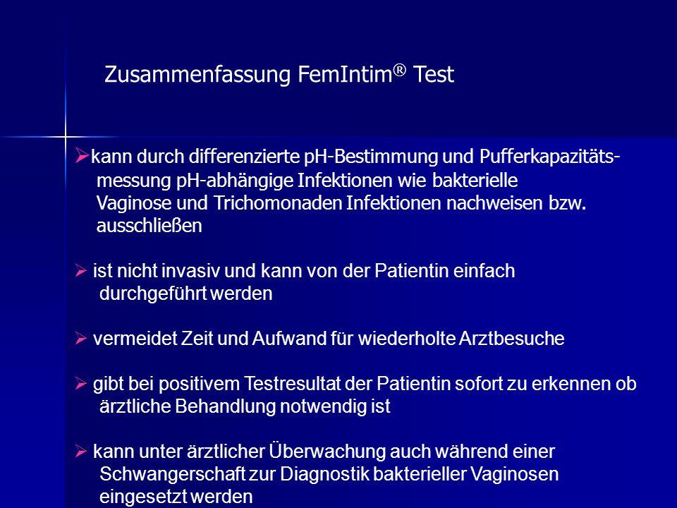 Zusammenfassung FemIntim ® Test kann durch differenzierte pH-Bestimmung und Pufferkapazitäts- messung pH-abhängige Infektionen wie bakterielle Vaginose und Trichomonaden Infektionen nachweisen bzw.