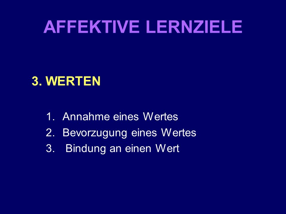 AFFEKTIVE LERNZIELE 3. WERTEN 1.Annahme eines Wertes 2.Bevorzugung eines Wertes 3. Bindung an einen Wert