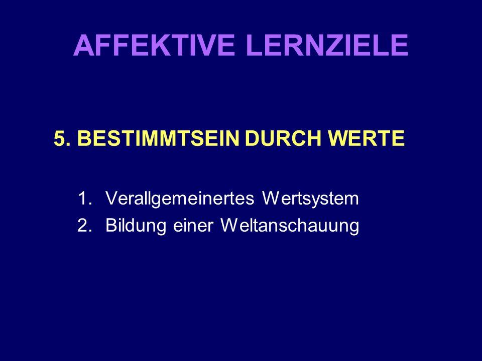 AFFEKTIVE LERNZIELE 5. BESTIMMTSEIN DURCH WERTE 1.Verallgemeinertes Wertsystem 2.Bildung einer Weltanschauung
