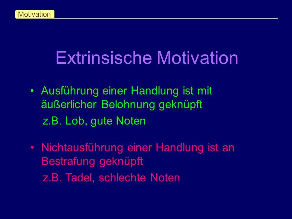 Extrinsische Motivation Motivation Ausführung einer Handlung ist mit äußerlicher Belohnung geknüpft z.B. Lob, gute Noten Nichtausführung einer Handlun