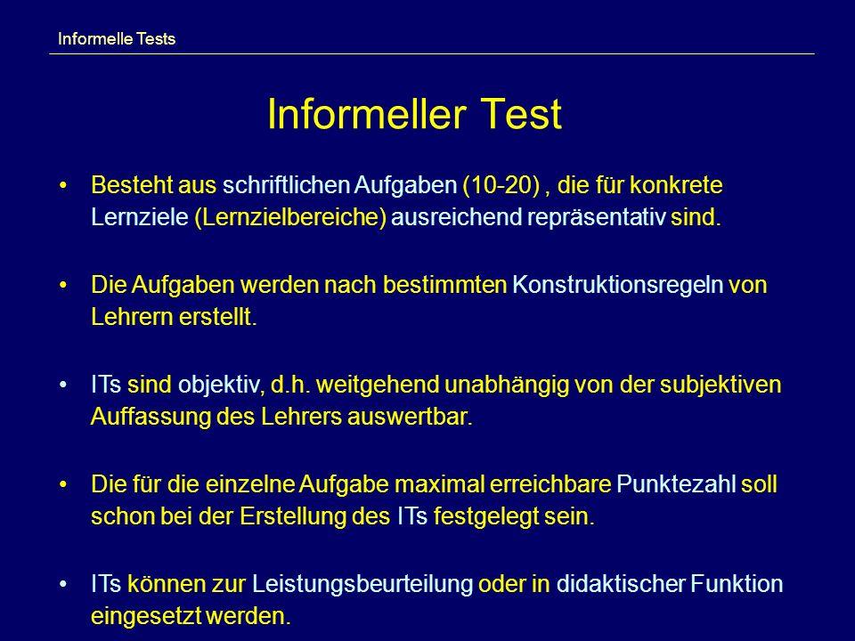 Informeller Test Informelle Tests Besteht aus schriftlichen Aufgaben (10-20), die für konkrete Lernziele (Lernzielbereiche) ausreichend repräsentativ sind.