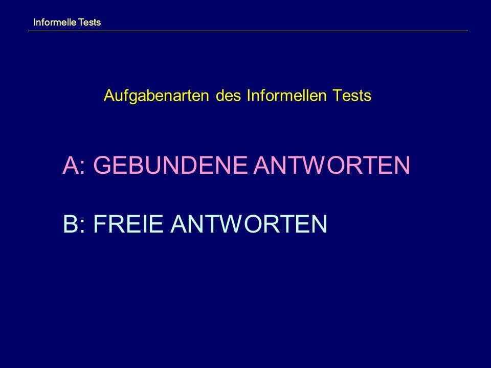 Aufgabenarten des Informellen Tests Informelle Tests A: GEBUNDENE ANTWORTEN B: FREIE ANTWORTEN