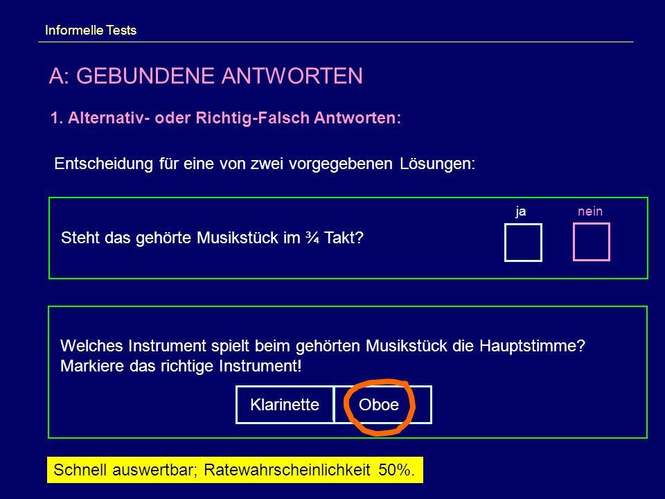 Informelle Tests A: GEBUNDENE ANTWORTEN 1. Alternativ- oder Richtig-Falsch Antworten: Entscheidung für eine von zwei vorgegebenen Lösungen: Steht das
