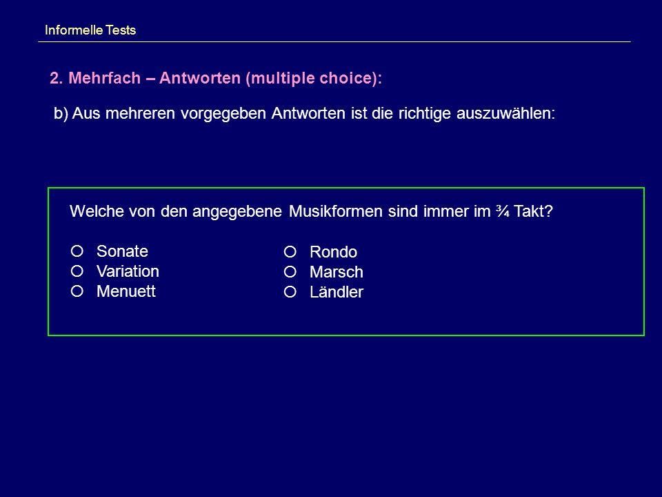 Informelle Tests 2. Mehrfach – Antworten (multiple choice): b) Aus mehreren vorgegeben Antworten ist die richtige auszuwählen: Welche von den angegebe