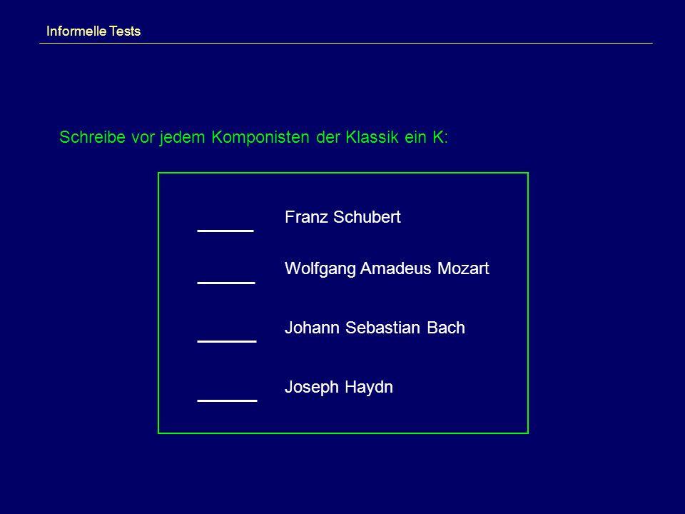 Informelle Tests Schreibe vor jedem Komponisten der Klassik ein K: Franz Schubert Wolfgang Amadeus Mozart Johann Sebastian Bach Joseph Haydn