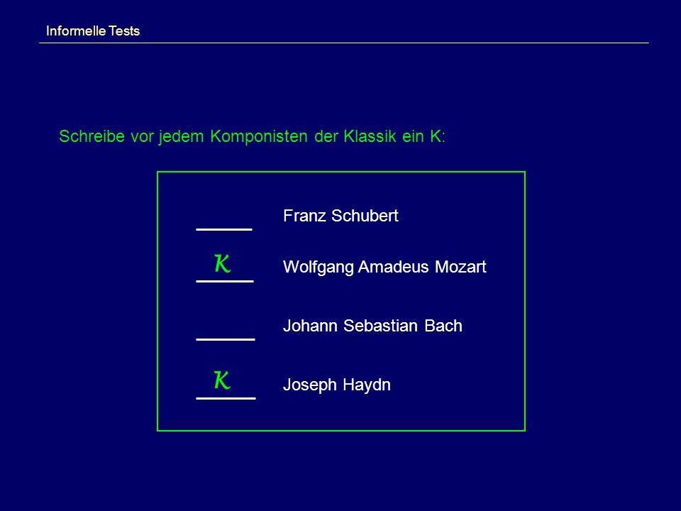 Informelle Tests Schreibe vor jedem Komponisten der Klassik ein K: Franz Schubert Wolfgang Amadeus Mozart Johann Sebastian Bach Joseph Haydn K K