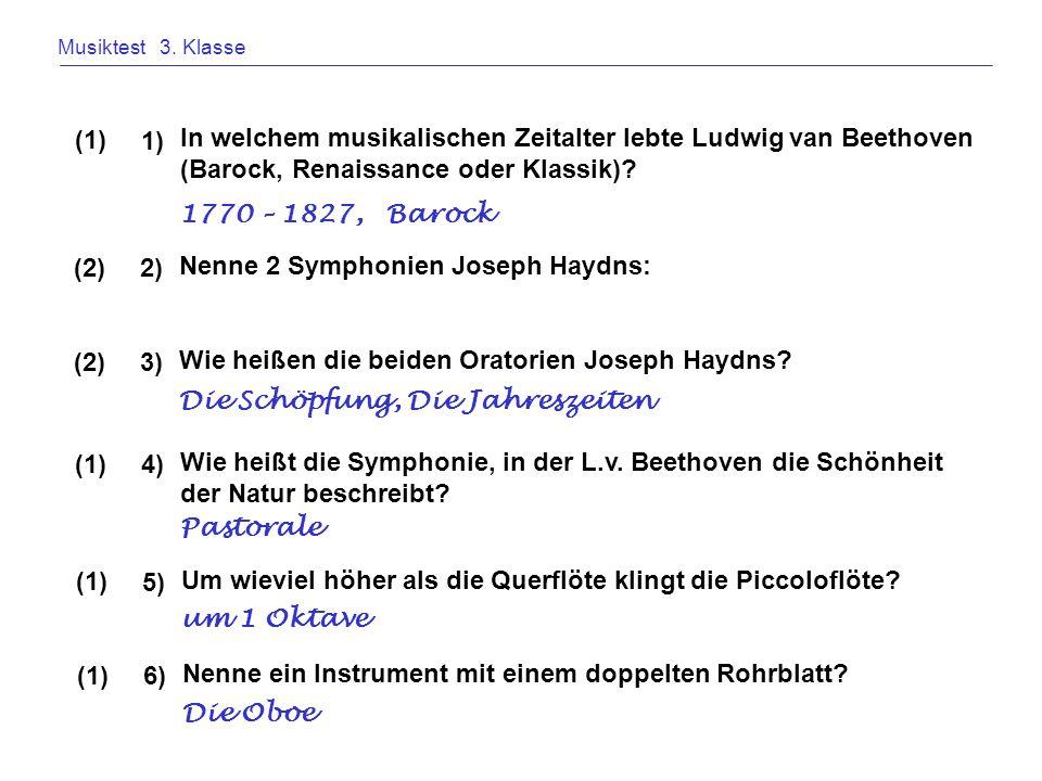 Musiktest 3. Klasse In welchem musikalischen Zeitalter lebte Ludwig van Beethoven (Barock, Renaissance oder Klassik)? 1) (1) 1770 – 1827, Barock Nenne