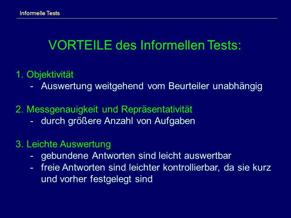 Informelle Tests VORTEILE des Informellen Tests: 1.Objektivität -Auswertung weitgehend vom Beurteiler unabhängig 2.Messgenauigkeit und Repräsentativität -durch größere Anzahl von Aufgaben 3.Leichte Auswertung -gebundene Antworten sind leicht auswertbar -freie Antworten sind leichter kontrollierbar, da sie kurz und vorher festgelegt sind