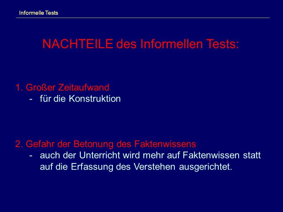 Informelle Tests NACHTEILE des Informellen Tests: 1.Großer Zeitaufwand -für die Konstruktion 2.Gefahr der Betonung des Faktenwissens -auch der Unterricht wird mehr auf Faktenwissen statt auf die Erfassung des Verstehen ausgerichtet.