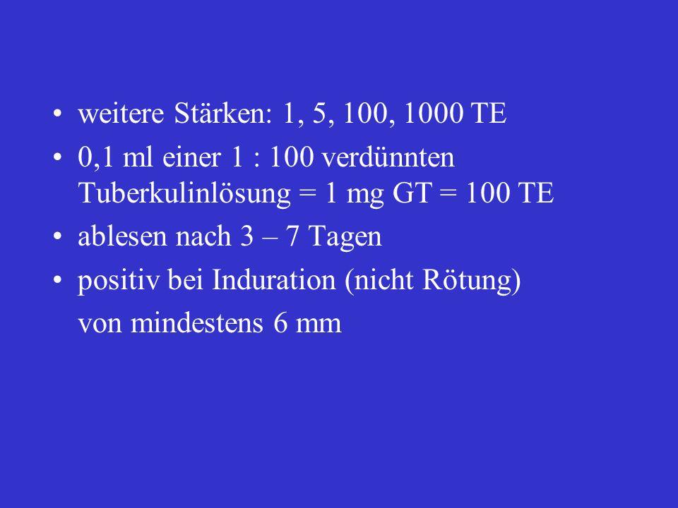 weitere Stärken: 1, 5, 100, 1000 TE 0,1 ml einer 1 : 100 verdünnten Tuberkulinlösung = 1 mg GT = 100 TE ablesen nach 3 – 7 Tagen positiv bei Induratio
