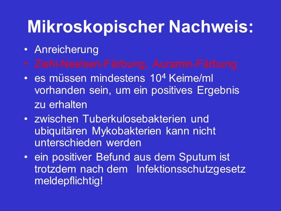 Mikroskopischer Nachweis: Anreicherung Ziehl-Neelsen-Färbung, Auramin-Färbung es müssen mindestens 10 4 Keime/ml vorhanden sein, um ein positives Erge