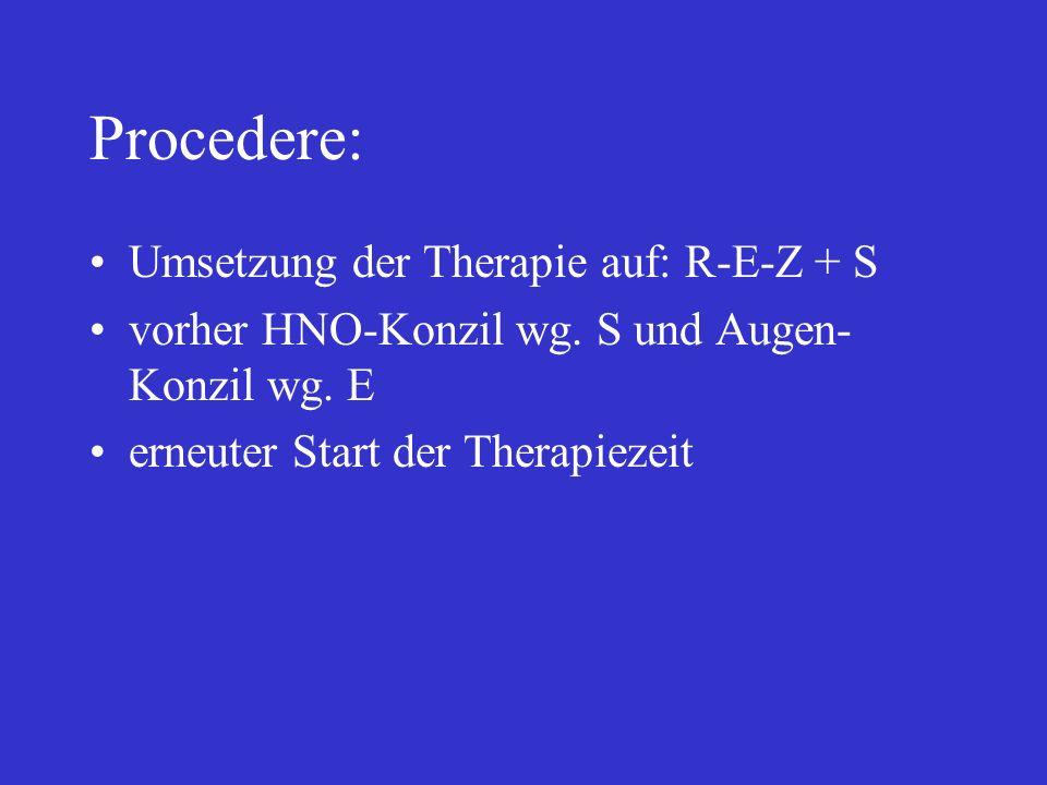 Procedere: Umsetzung der Therapie auf: R-E-Z + S vorher HNO-Konzil wg. S und Augen- Konzil wg. E erneuter Start der Therapiezeit