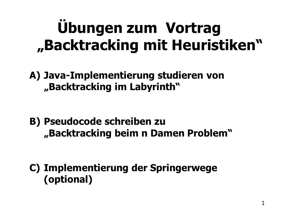 1 Übungen zum Vortrag Backtracking mit Heuristiken A)Java-Implementierung studieren von Backtracking im Labyrinth B)Pseudocode schreiben zu Backtracking beim n Damen Problem C)Implementierung der Springerwege (optional)