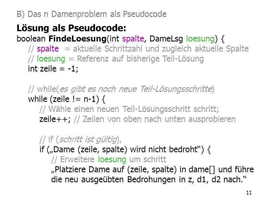 11 B) Das n Damenproblem als Pseudocode Lösung als Pseudocode: boolean FindeLoesung(int spalte, DameLsg loesung) { // spalte = aktuelle Schrittzahl un