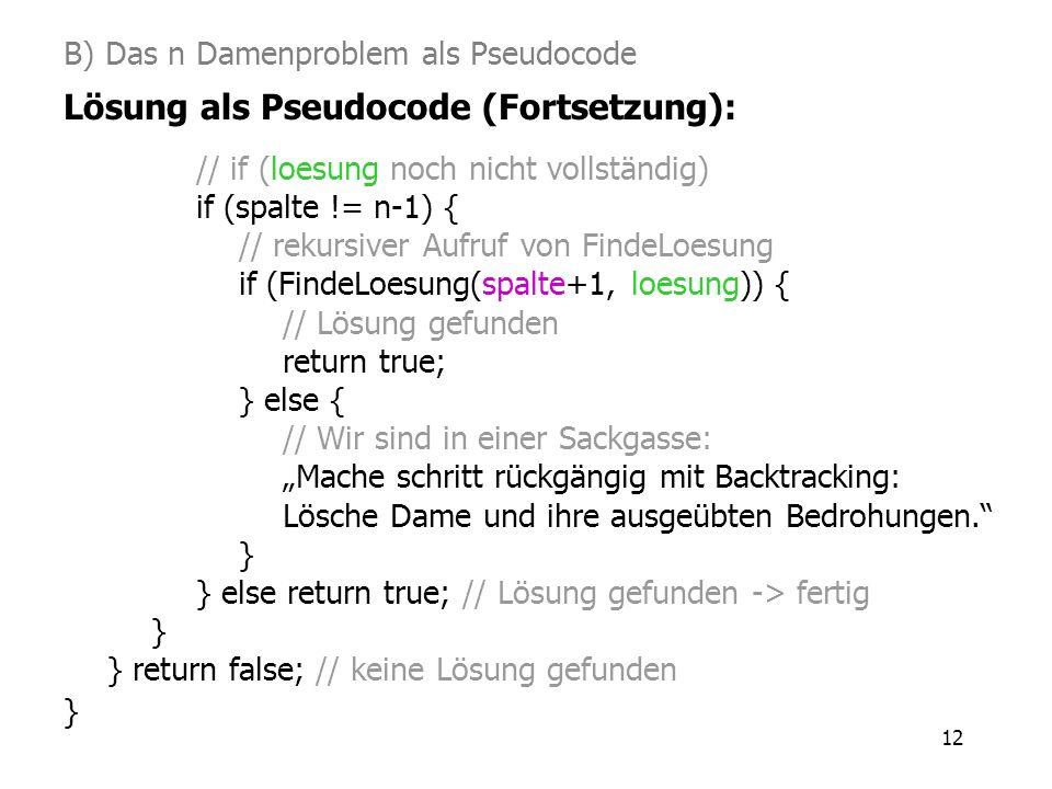 12 B) Das n Damenproblem als Pseudocode Lösung als Pseudocode (Fortsetzung): // if (loesung noch nicht vollständig) if (spalte != n-1) { // rekursiver