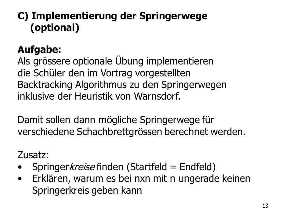 13 C) Implementierung der Springerwege (optional) Aufgabe: Als grössere optionale Übung implementieren die Schüler den im Vortrag vorgestellten Backtr