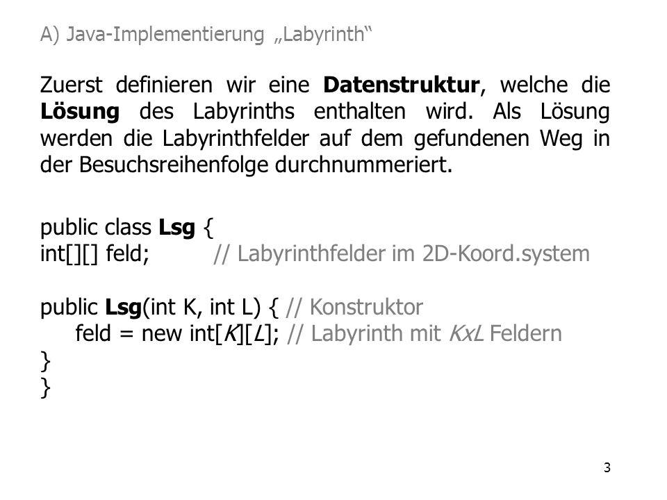 3 Zuerst definieren wir eine Datenstruktur, welche die Lösung des Labyrinths enthalten wird. Als Lösung werden die Labyrinthfelder auf dem gefundenen