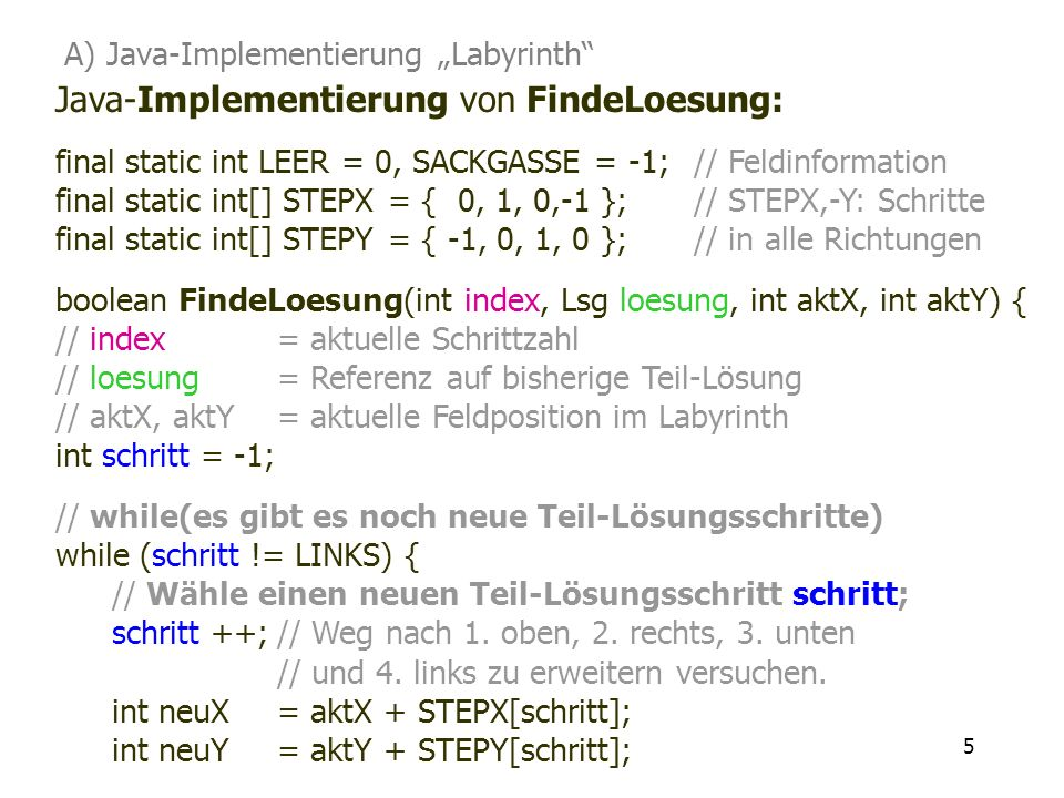 5 Java-Implementierung von FindeLoesung: final static int LEER = 0, SACKGASSE = -1;// Feldinformation final static int[] STEPX= { 0, 1, 0,-1 };// STEP