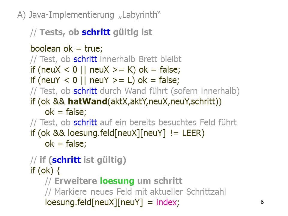 6 // Tests, ob schritt gültig ist boolean ok = true; // Test, ob schritt innerhalb Brett bleibt if (neuX = K) ok = false; if (neuY = L) ok = false; //