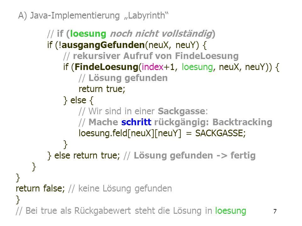 7 // if (loesung noch nicht vollständig) if (!ausgangGefunden(neuX, neuY) { // rekursiver Aufruf von FindeLoesung if (FindeLoesung(index+1, loesung, n