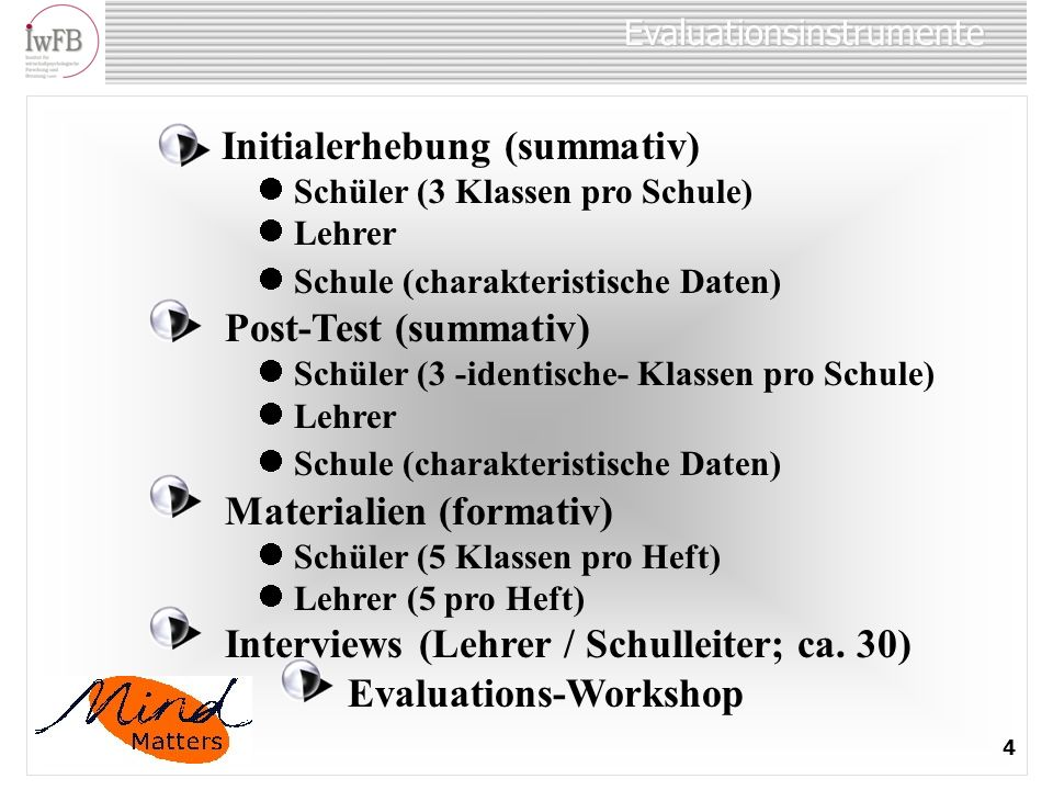 Evaluationsinstrumente 4 Initialerhebung (summativ) Schüler (3 Klassen pro Schule) Lehrer Schule (charakteristische Daten) Post-Test (summativ) Schüle