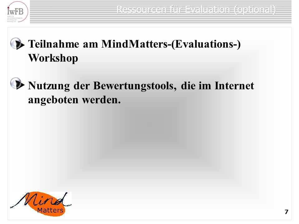 Ressourcen für Evaluation (optional) 7 Teilnahme am MindMatters-(Evaluations-) Workshop Nutzung der Bewertungstools, die im Internet angeboten werden.