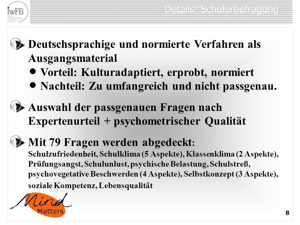 Details: Schülerbefragung 8 Deutschsprachige und normierte Verfahren als Ausgangsmaterial Vorteil: Kulturadaptiert, erprobt, normiert Nachteil: Zu umfangreich und nicht passgenau.