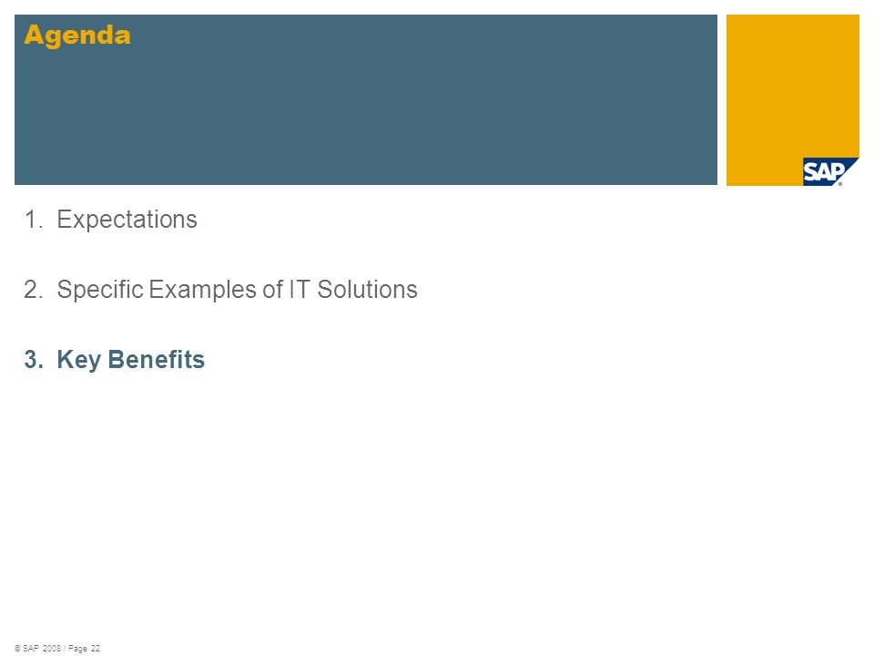 © SAP 2008 / Page 22 1.Expectations 2.Specific Examples of IT Solutions 3.Key Benefits Agenda