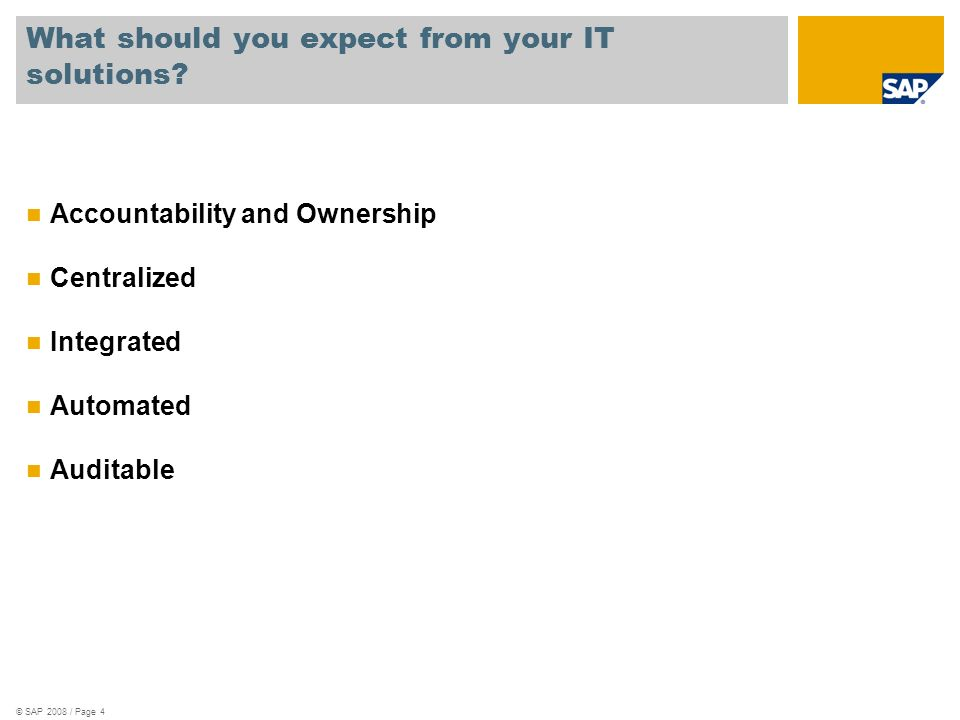 © SAP 2008 / Page 4 What should you expect from your IT solutions? Accountability and Ownership Centralized Integrated Automated Auditable