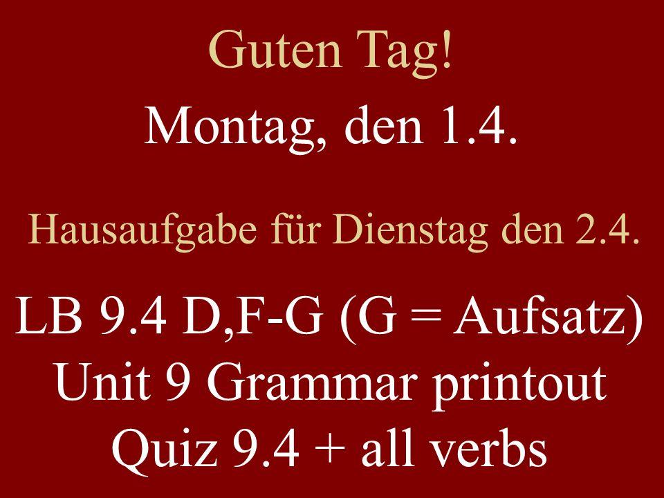 Montag, den 1.4. Hausaufgabe für Dienstag den 2.4. LB 9.4 D,F-G (G = Aufsatz) Unit 9 Grammar printout Quiz 9.4 + all verbs Guten Tag!