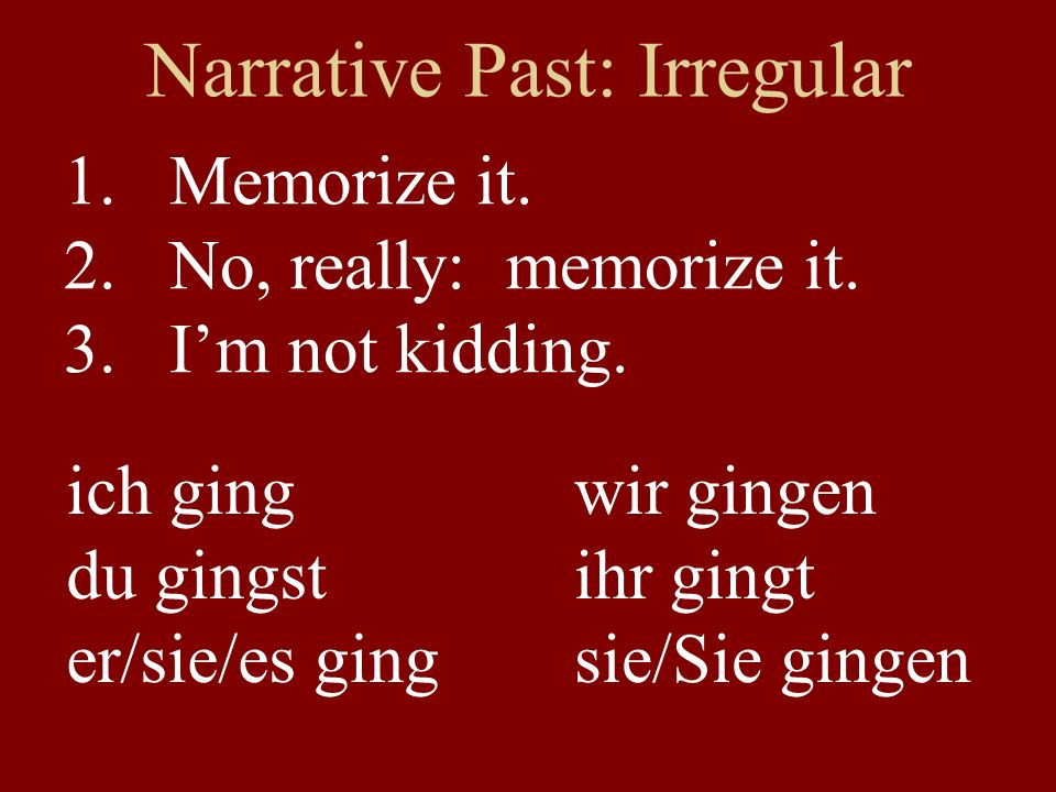 Narrative Past: Irregular 1.Memorize it. 2.No, really: memorize it.