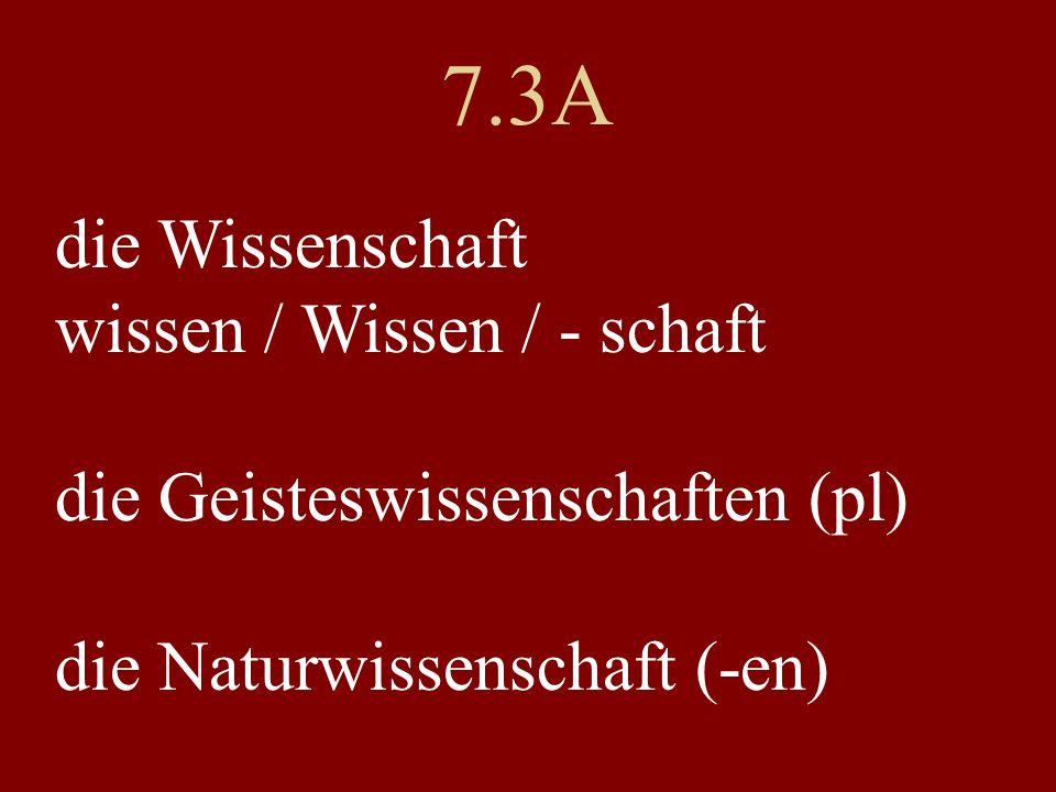 7.3A die Wissenschaft wissen / Wissen / - schaft die Geisteswissenschaften (pl) die Naturwissenschaft (-en)