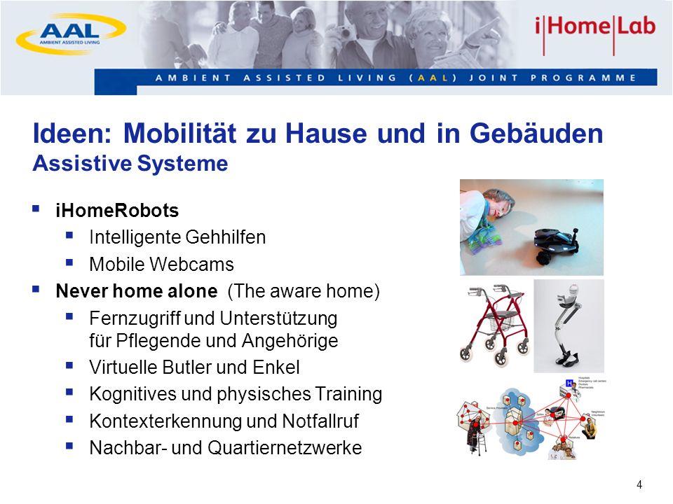 4 Ideen: Mobilität zu Hause und in Gebäuden Assistive Systeme iHomeRobots Intelligente Gehhilfen Mobile Webcams Never home alone (The aware home) Fern