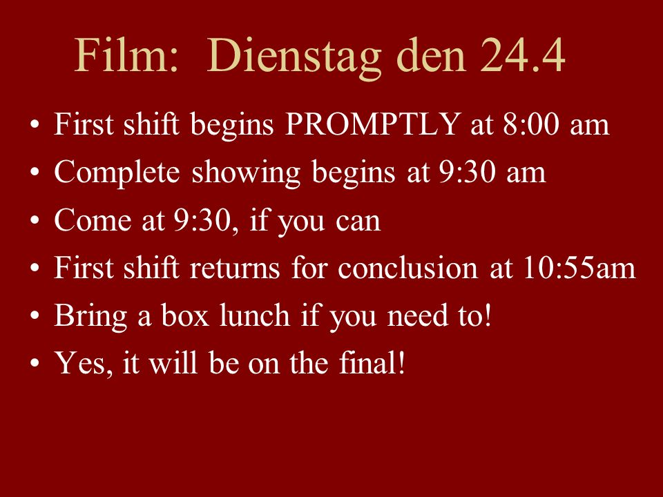 Film: Dienstag den 24.4 First shift begins PROMPTLY at 8:00 am Complete showing begins at 9:30 am Come at 9:30, if you can First shift returns for conclusion at 10:55am Bring a box lunch if you need to.