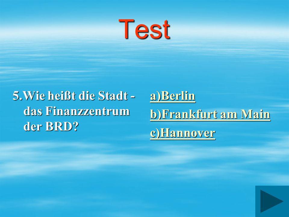 Test 5.Wie heißt die Stadt - das Finanzzentrum der BRD? a)Berlin b)Frankfurt am Main b)Frankfurt am Main c)Hannover