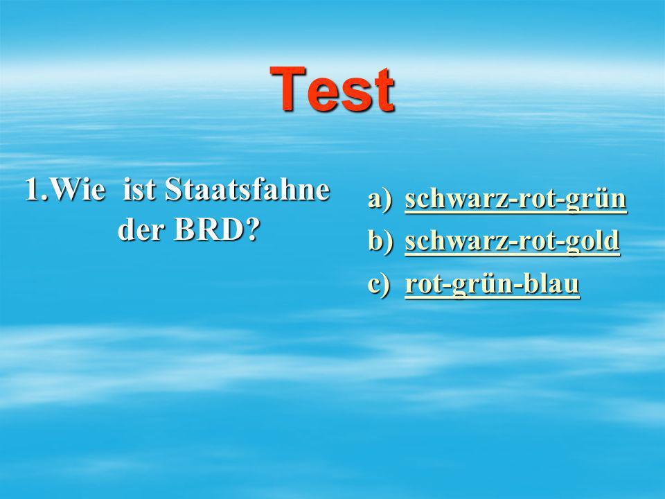 Test 1.Wie ist Staatsfahne der BRD? a)schwarz-rot-grün schwarz-rot-grün b)schwarz-rot-gold schwarz-rot-gold c)rot-grün-blau rot-grün-blau