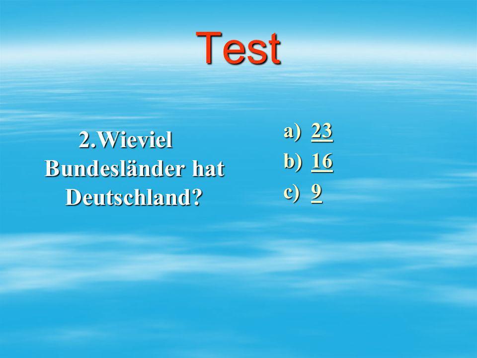 Test 2.Wieviel Bundesländer hat Deutschland? a)23 23 b)16 16 c)9 9