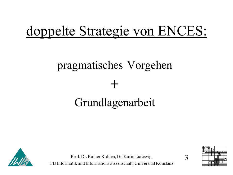 doppelte Strategie von ENCES: pragmatisches Vorgehen + Grundlagenarbeit Prof. Dr. Rainer Kuhlen, Dr. Karin Ludewig, FB Informatik und Informationswiss