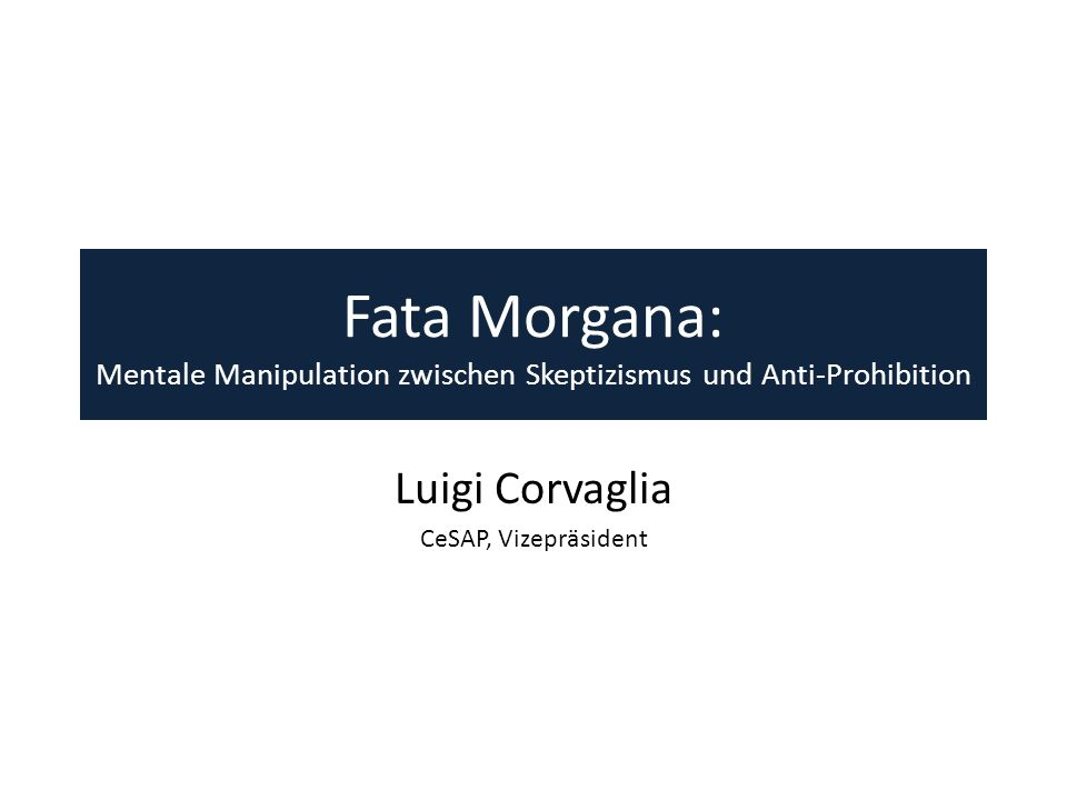 Fata Morgana: Mentale Manipulation zwischen Skeptizismus und Anti-Prohibition Luigi Corvaglia CeSAP, Vizepräsident