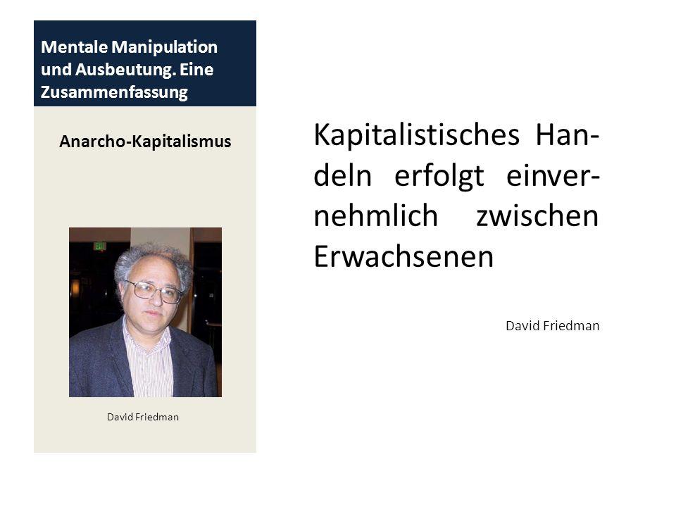 Mentale Manipulation und Ausbeutung. Eine Zusammenfassung Anarcho-Kapitalismus Kapitalistisches Han- deln erfolgt einver- nehmlich zwischen Erwachsene