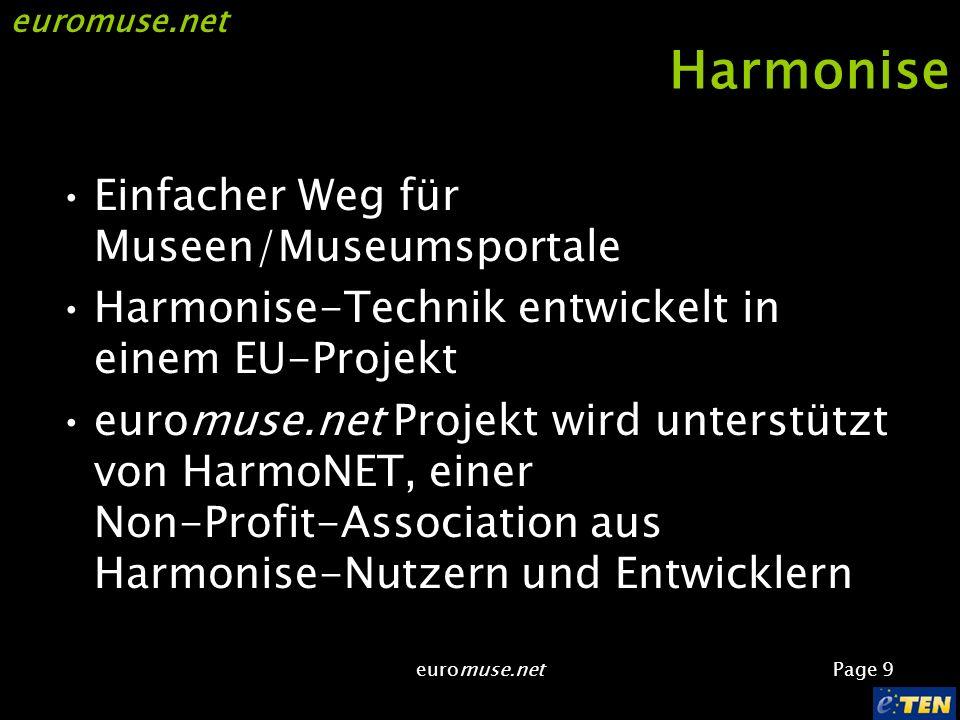 euromuse.net Page 9 euromuse.net Harmonise Einfacher Weg für Museen/Museumsportale Harmonise-Technik entwickelt in einem EU-Projekt euromuse.net Projekt wird unterstützt von HarmoNET, einer Non-Profit-Association aus Harmonise-Nutzern und Entwicklern