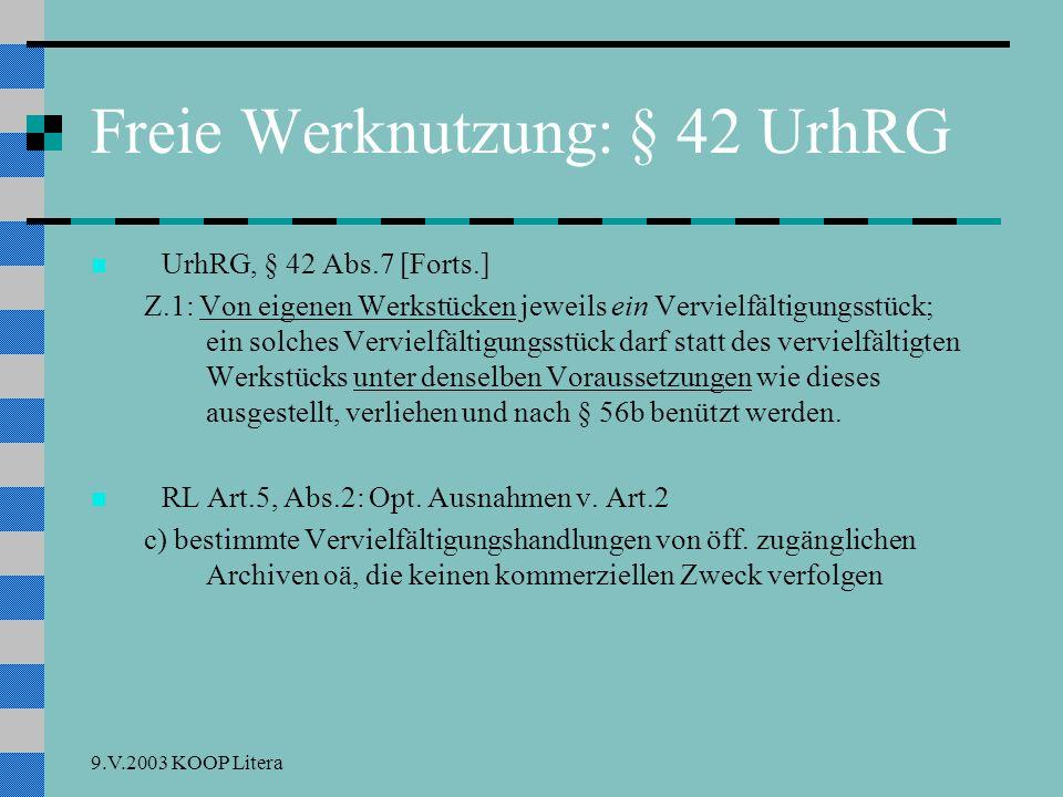 9.V.2003 KOOP Litera Freie Werknutzung: § 42 UrhRG UrhRG, § 42 Abs.7 [Forts.] Z.1: Von eigenen Werkstücken jeweils ein Vervielfältigungsstück; ein solches Vervielfältigungsstück darf statt des vervielfältigten Werkstücks unter denselben Voraussetzungen wie dieses ausgestellt, verliehen und nach § 56b benützt werden.