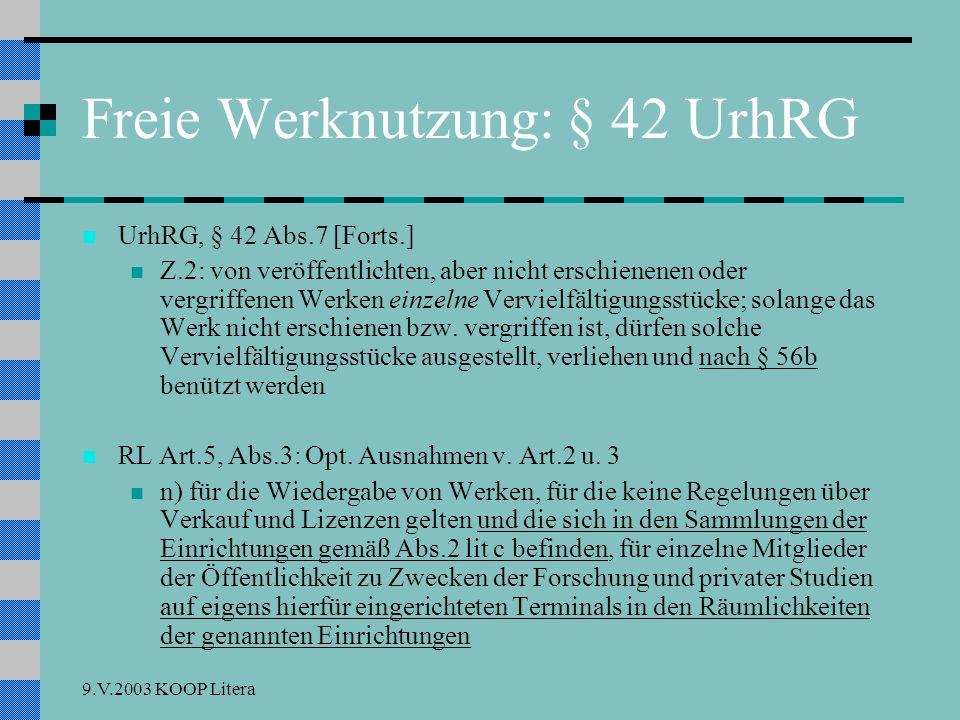 9.V.2003 KOOP Litera Freie Werknutzung: § 42 UrhRG UrhRG, § 42 Abs.7 [Forts.] Z.2: von veröffentlichten, aber nicht erschienenen oder vergriffenen Werken einzelne Vervielfältigungsstücke; solange das Werk nicht erschienen bzw.