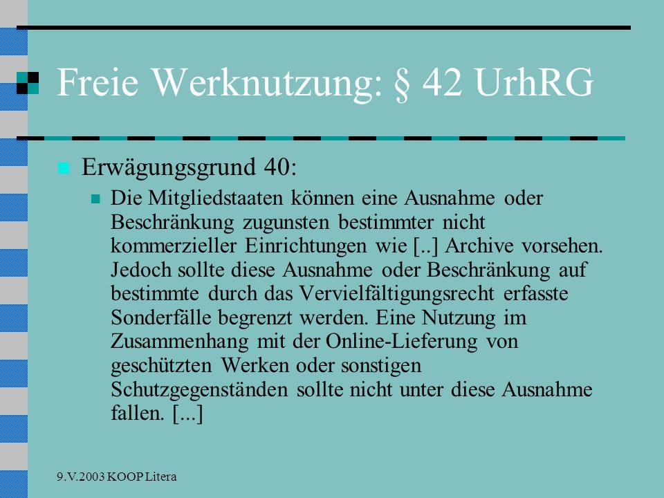 9.V.2003 KOOP Litera Freie Werknutzung: § 42 UrhRG Erwägungsgrund 40: Die Mitgliedstaaten können eine Ausnahme oder Beschränkung zugunsten bestimmter nicht kommerzieller Einrichtungen wie [..] Archive vorsehen.