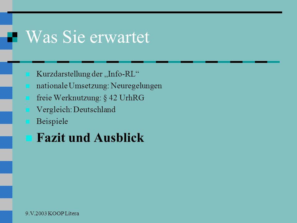 9.V.2003 KOOP Litera Was Sie erwartet Kurzdarstellung der Info-RL nationale Umsetzung: Neuregelungen freie Werknutzung: § 42 UrhRG Vergleich: Deutschland Beispiele Fazit und Ausblick