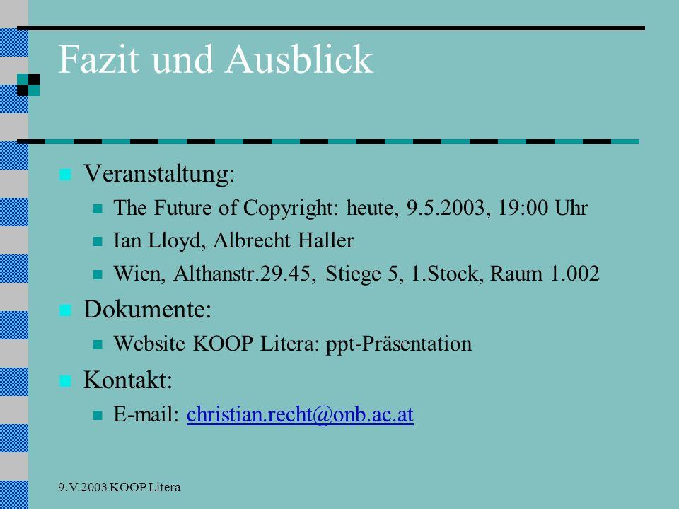 9.V.2003 KOOP Litera Fazit und Ausblick Veranstaltung: The Future of Copyright: heute, 9.5.2003, 19:00 Uhr Ian Lloyd, Albrecht Haller Wien, Althanstr.29.45, Stiege 5, 1.Stock, Raum 1.002 Dokumente: Website KOOP Litera: ppt-Präsentation Kontakt: E-mail: christian.recht@onb.ac.atchristian.recht@onb.ac.at