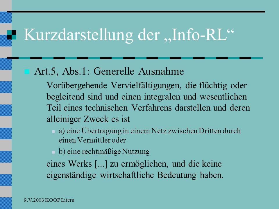 9.V.2003 KOOP Litera Kurzdarstellung der Info-RL Art.5, Abs.1: Generelle Ausnahme Vorübergehende Vervielfältigungen, die flüchtig oder begleitend sind und einen integralen und wesentlichen Teil eines technischen Verfahrens darstellen und deren alleiniger Zweck es ist a) eine Übertragung in einem Netz zwischen Dritten durch einen Vermittler oder b) eine rechtmäßige Nutzung eines Werks [...] zu ermöglichen, und die keine eigenständige wirtschaftliche Bedeutung haben.
